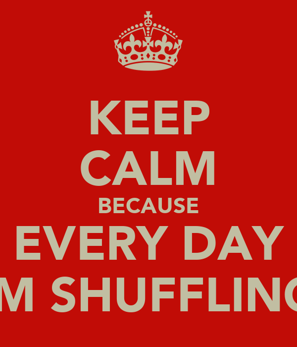 KEEP CALM BECAUSE EVERY DAY IM SHUFFLING