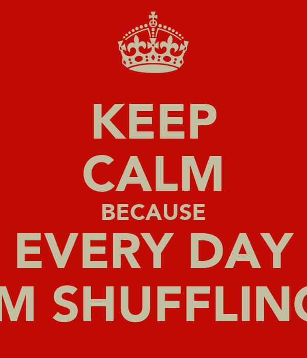 KEEP CALM BECAUSE EVERY DAY IM SHUFFLING