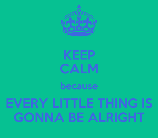 KEEP CALM because EVERY LITTLE THING IS GONNA BE ALRIGHT