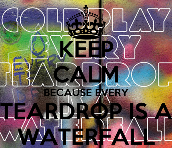 KEEP CALM BECAUSE EVERY TEARDROP IS A WATERFALL