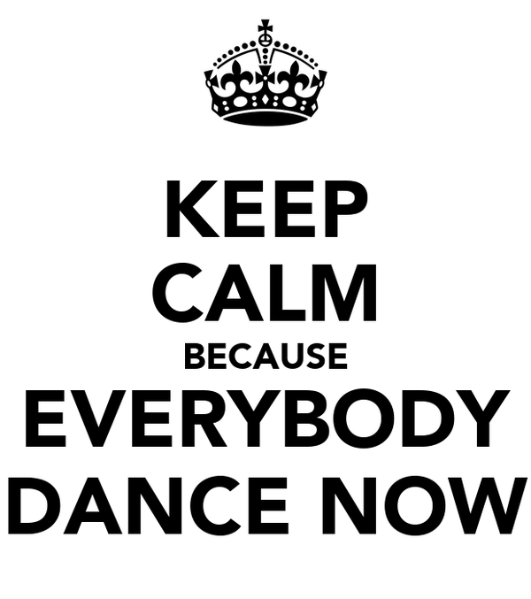 KEEP CALM BECAUSE EVERYBODY DANCE NOW