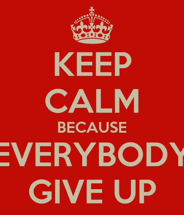 KEEP CALM BECAUSE EVERYBODY GIVE UP