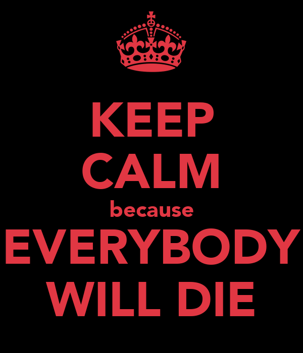 KEEP CALM because EVERYBODY WILL DIE