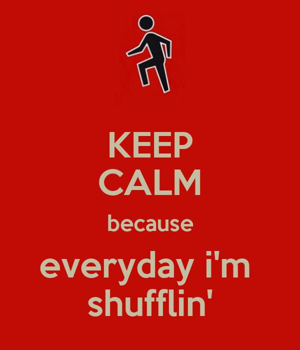 KEEP CALM because everyday i'm  shufflin'