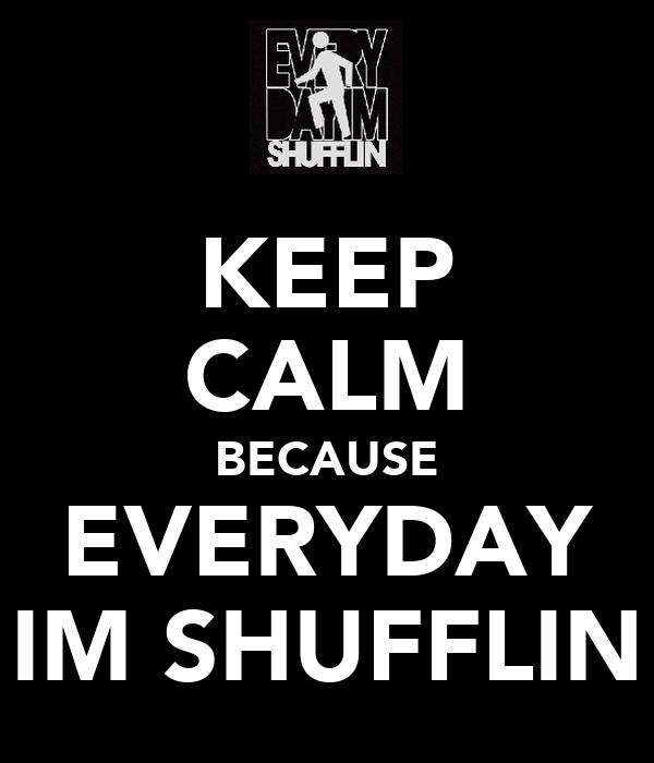KEEP CALM BECAUSE EVERYDAY IM SHUFFLIN