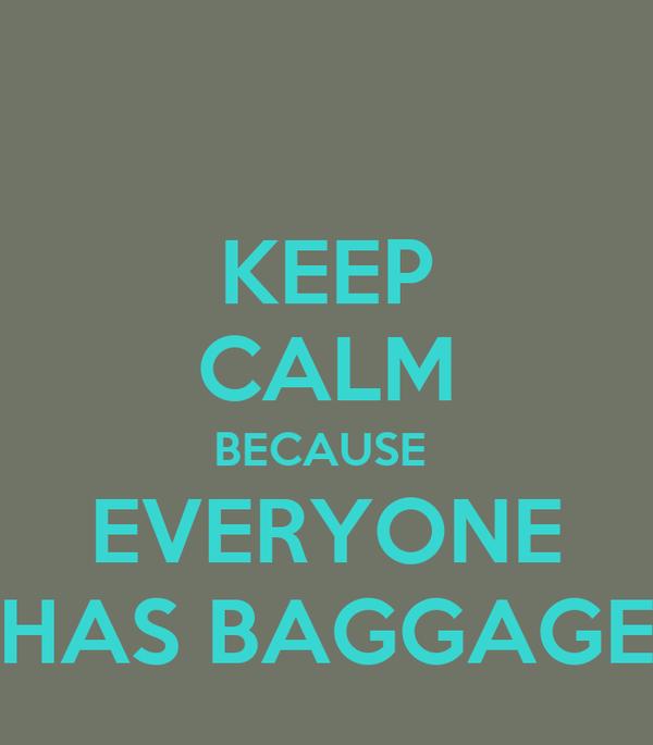 KEEP CALM BECAUSE  EVERYONE HAS BAGGAGE
