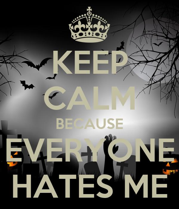KEEP CALM BECAUSE EVERYONE HATES ME