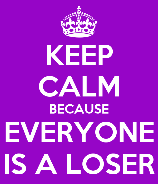 KEEP CALM BECAUSE EVERYONE IS A LOSER