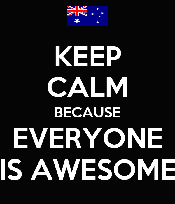 KEEP CALM BECAUSE EVERYONE IS AWESOME