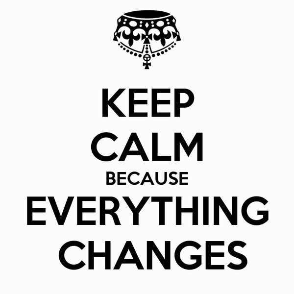 KEEP CALM BECAUSE EVERYTHING  CHANGES
