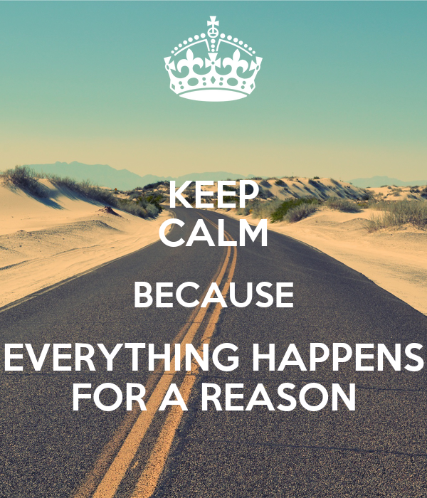 KEEP CALM BECAUSE EVERYTHING HAPPENS FOR A REASON