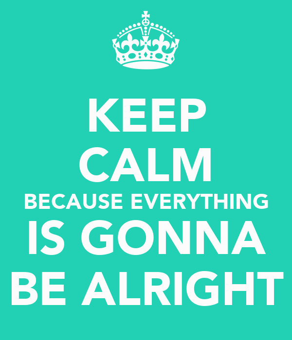 KEEP CALM BECAUSE EVERYTHING IS GONNA BE ALRIGHT