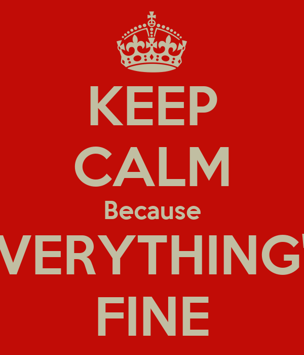 KEEP CALM Because EVERYTHING'S FINE