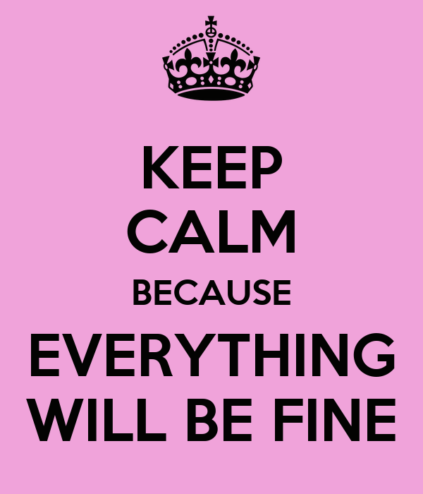 KEEP CALM BECAUSE EVERYTHING WILL BE FINE