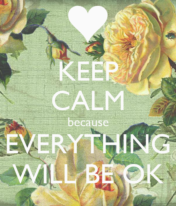KEEP CALM because EVERYTHING WILL BE OK