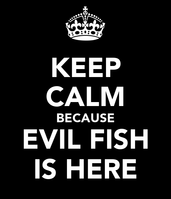 KEEP CALM BECAUSE EVIL FISH IS HERE