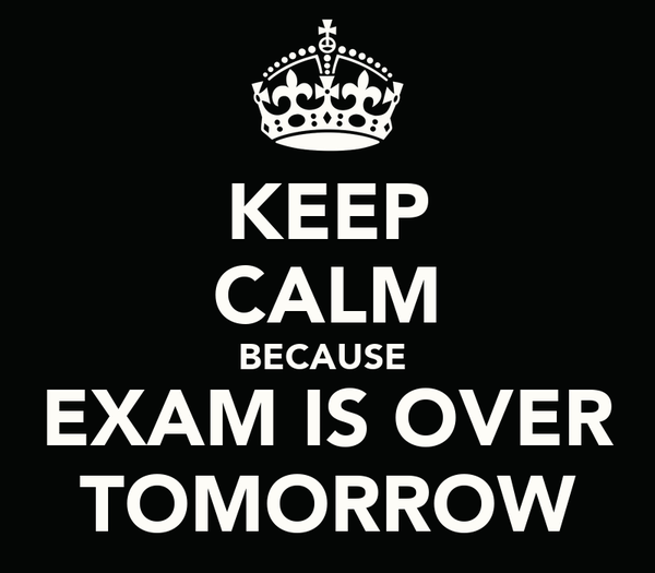 KEEP CALM BECAUSE  EXAM IS OVER TOMORROW