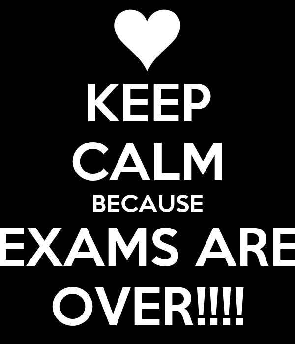 KEEP CALM BECAUSE EXAMS ARE OVER!!!!