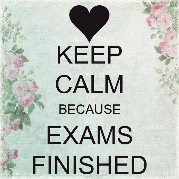 KEEP CALM BECAUSE EXAMS FINISHED