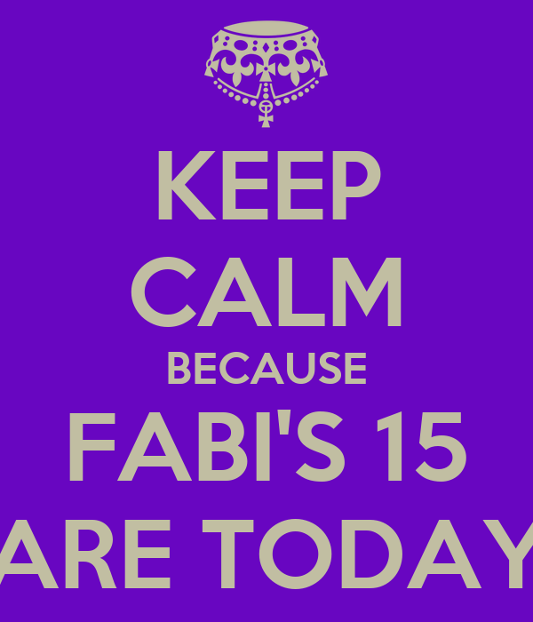 KEEP CALM BECAUSE FABI'S 15 ARE TODAY