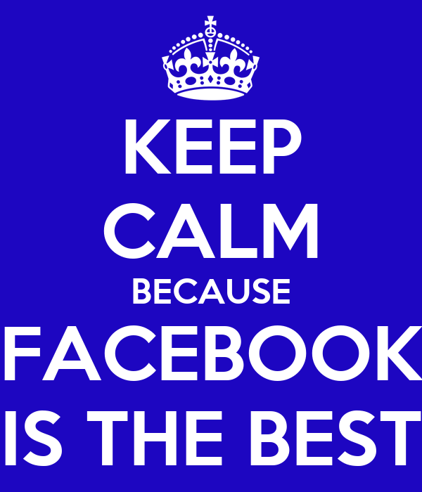 KEEP CALM BECAUSE FACEBOOK IS THE BEST