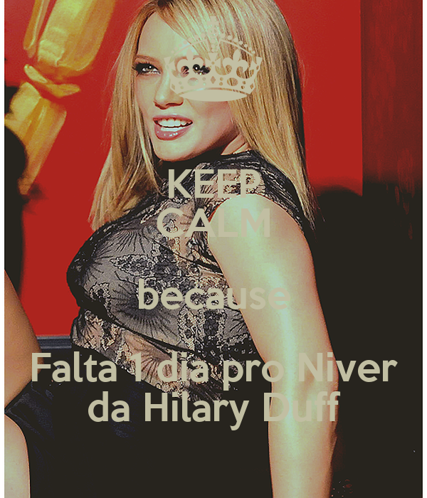 KEEP CALM because Falta 1 dia pro Niver da Hilary Duff