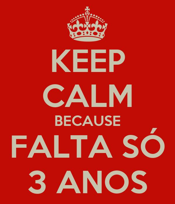KEEP CALM BECAUSE FALTA SÓ 3 ANOS