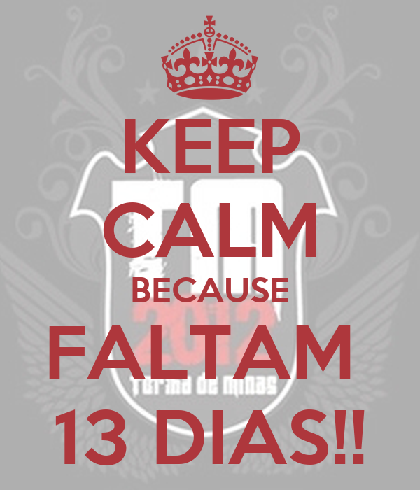 KEEP CALM BECAUSE FALTAM  13 DIAS!!