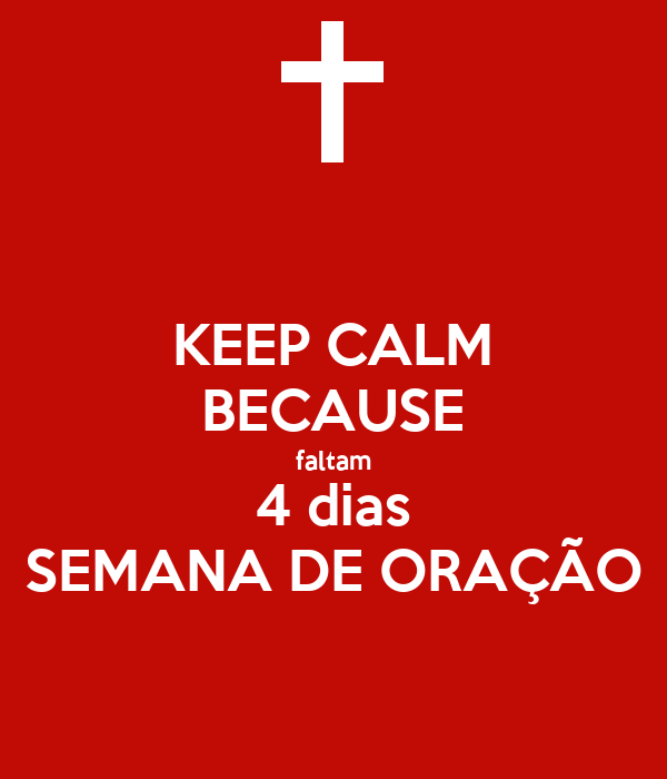 KEEP CALM BECAUSE faltam 4 dias SEMANA DE ORAÇÃO