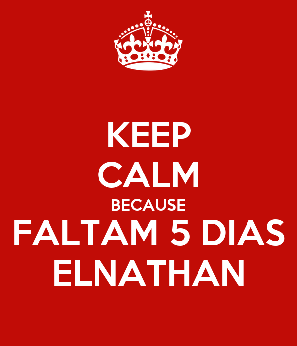 KEEP CALM BECAUSE FALTAM 5 DIAS ELNATHAN