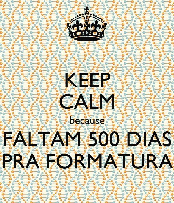 KEEP CALM because FALTAM 500 DIAS PRA FORMATURA