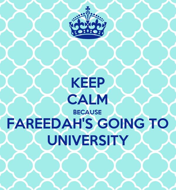 KEEP CALM BECAUSE FAREEDAH'S GOING TO UNIVERSITY