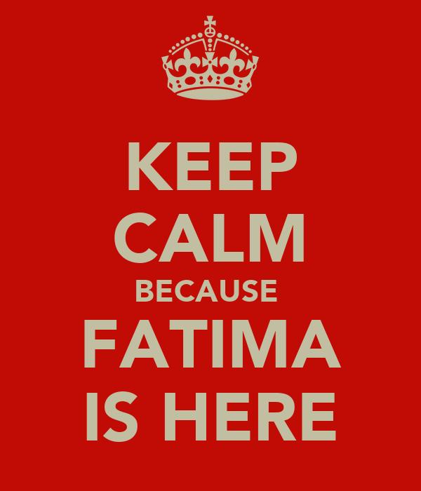 KEEP CALM BECAUSE  FATIMA IS HERE