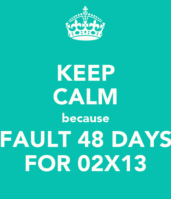 KEEP CALM because FAULT 48 DAYS FOR 02X13