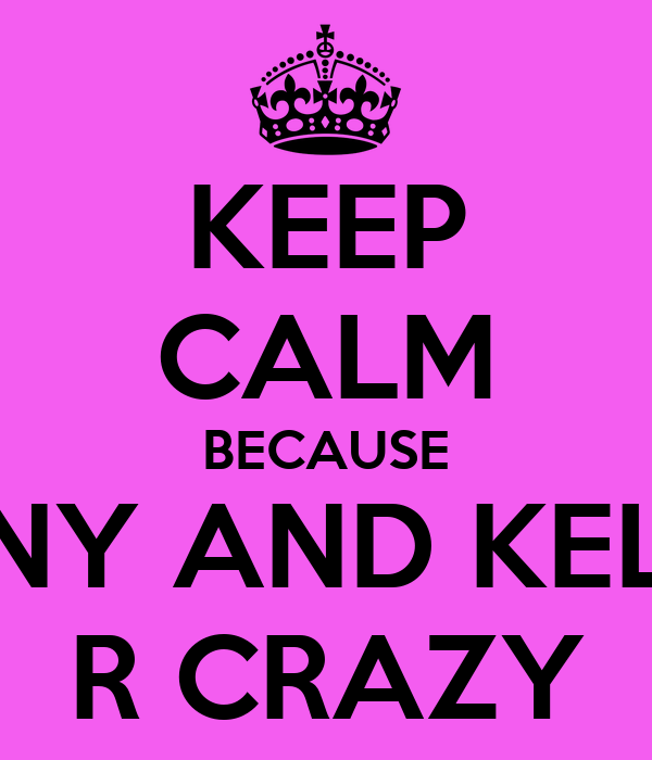 KEEP CALM BECAUSE FENNY AND KELSEY R CRAZY