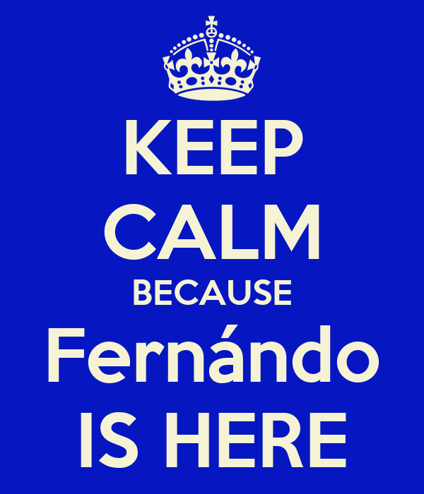 KEEP CALM BECAUSE Fernándo IS HERE