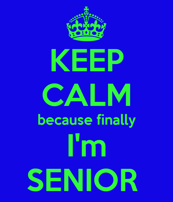 KEEP CALM because finally  I'm  SENIOR