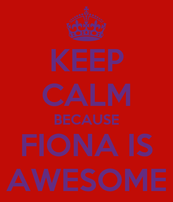 KEEP CALM BECAUSE FIONA IS AWESOME