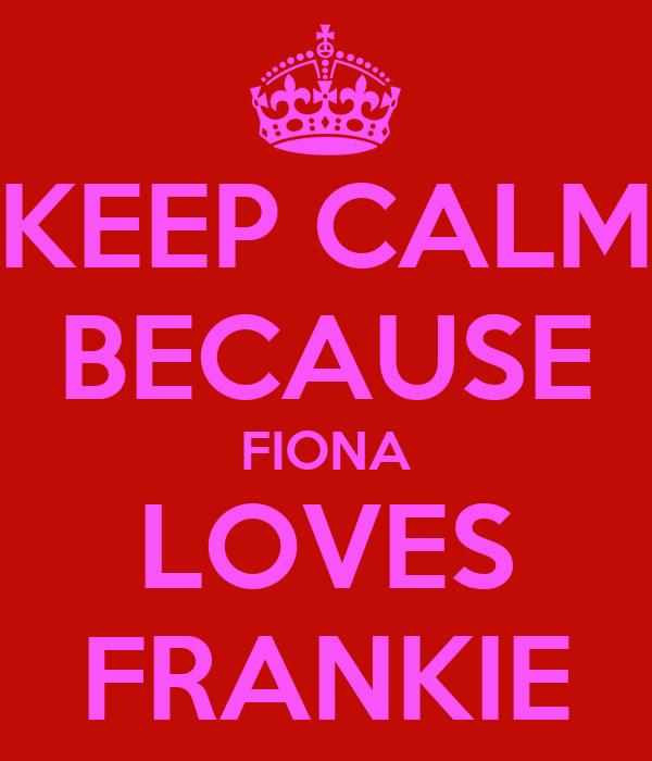 KEEP CALM BECAUSE FIONA LOVES FRANKIE