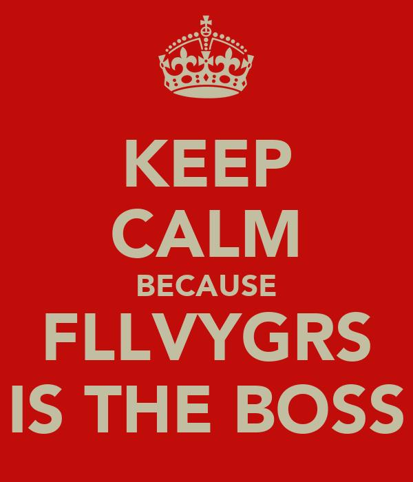 KEEP CALM BECAUSE FLLVYGRS IS THE BOSS