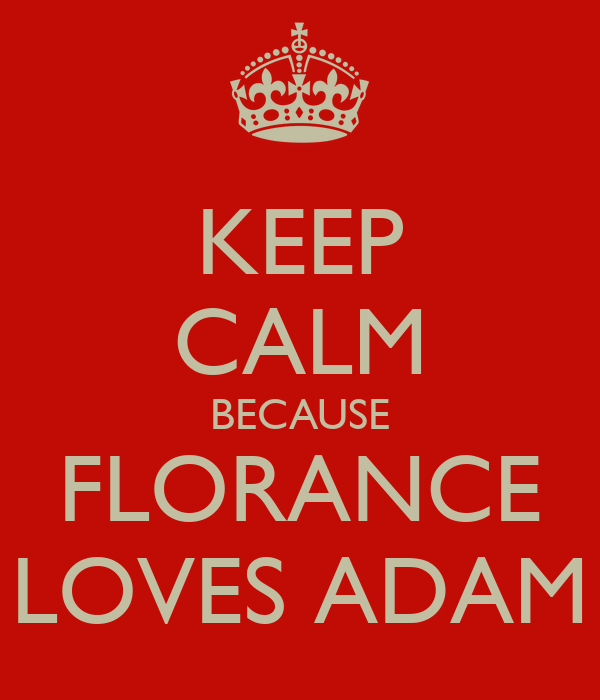 KEEP CALM BECAUSE FLORANCE LOVES ADAM
