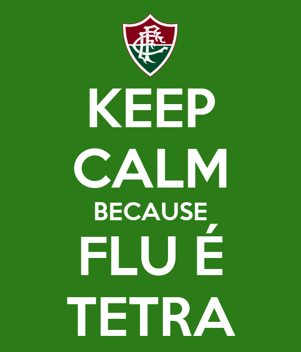 KEEP CALM BECAUSE FLU É TETRA