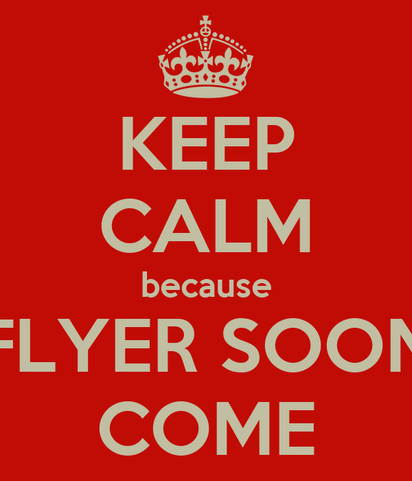KEEP CALM because FLYER SOON COME