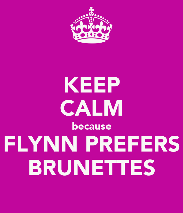 KEEP CALM because FLYNN PREFERS BRUNETTES