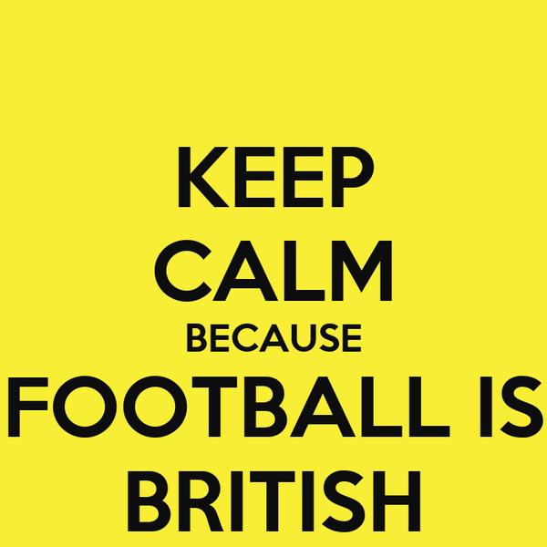 KEEP CALM BECAUSE FOOTBALL IS BRITISH