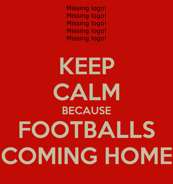 KEEP CALM BECAUSE FOOTBALLS COMING HOME