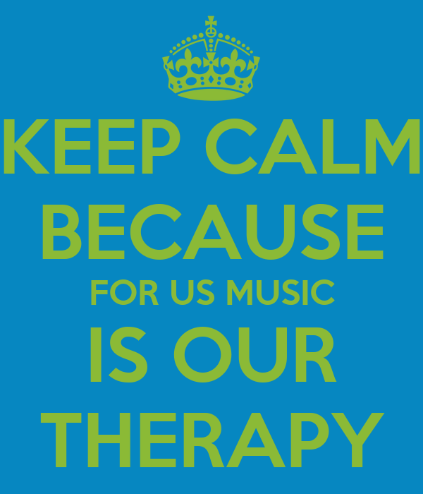 KEEP CALM BECAUSE FOR US MUSIC  IS OUR  THERAPY