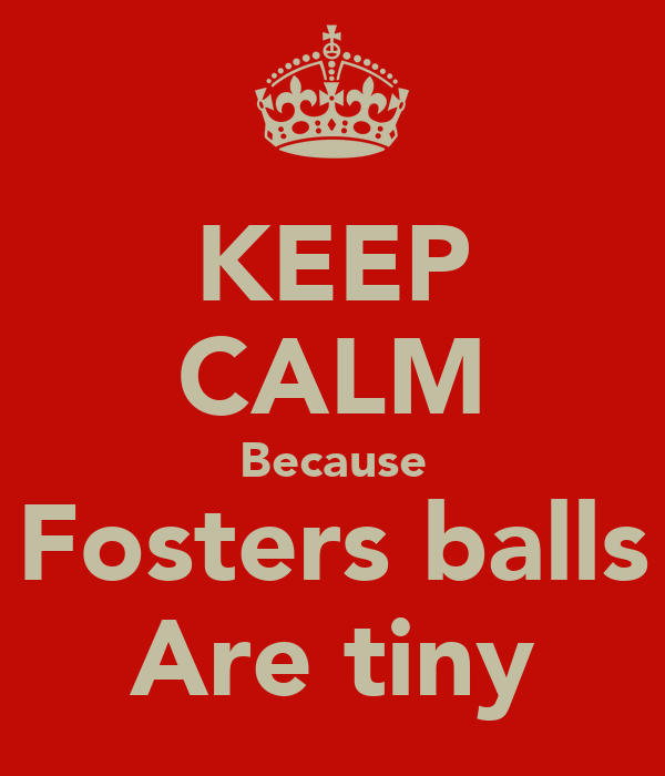 KEEP CALM Because Fosters balls Are tiny