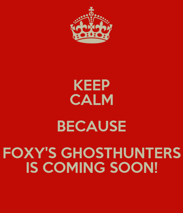 KEEP CALM BECAUSE FOXY'S GHOSTHUNTERS IS COMING SOON!