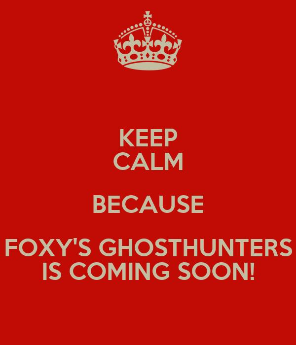 KEEP CALM BECAUSE FOXY'S GHOSTHUNTERS IS COMING SOON!